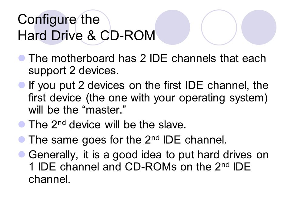 Configure the Hard Drive & CD-ROM The motherboard has 2 IDE channels that each support 2 devices.