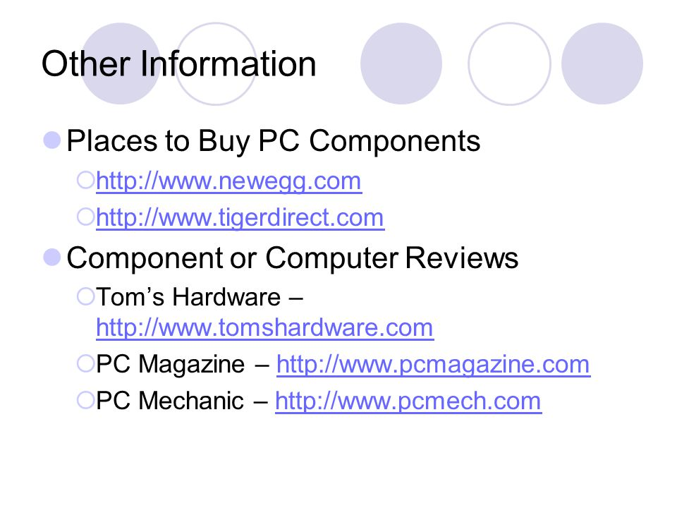 Other Information Places to Buy PC Components           Component or Computer Reviews  Tom's Hardware –      PC Magazine –    PC Mechanic –