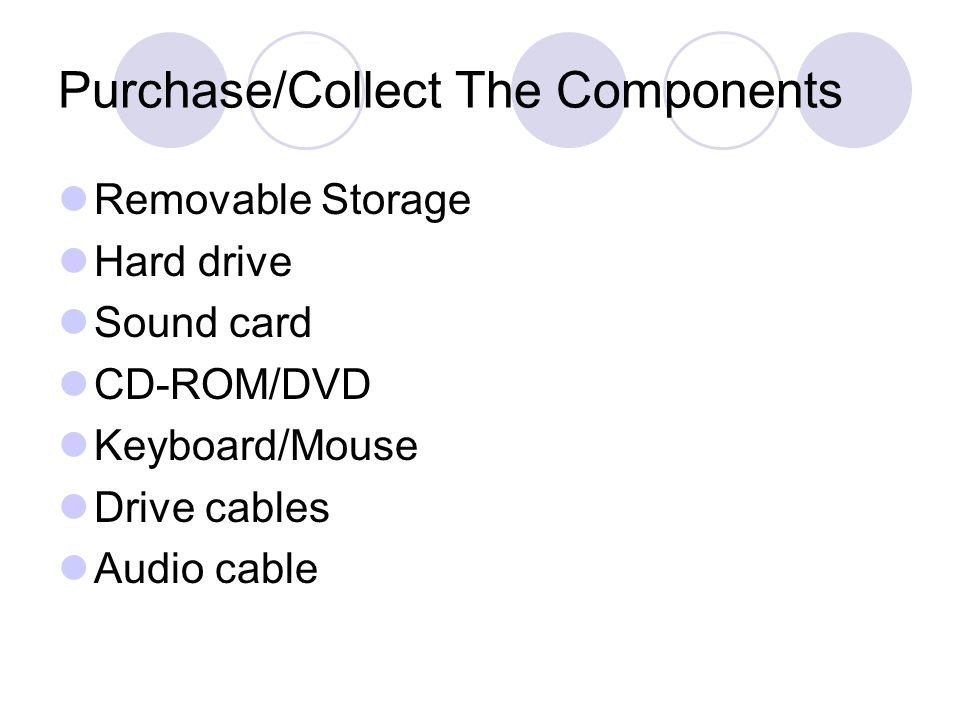 Purchase/Collect The Components Removable Storage Hard drive Sound card CD-ROM/DVD Keyboard/Mouse Drive cables Audio cable