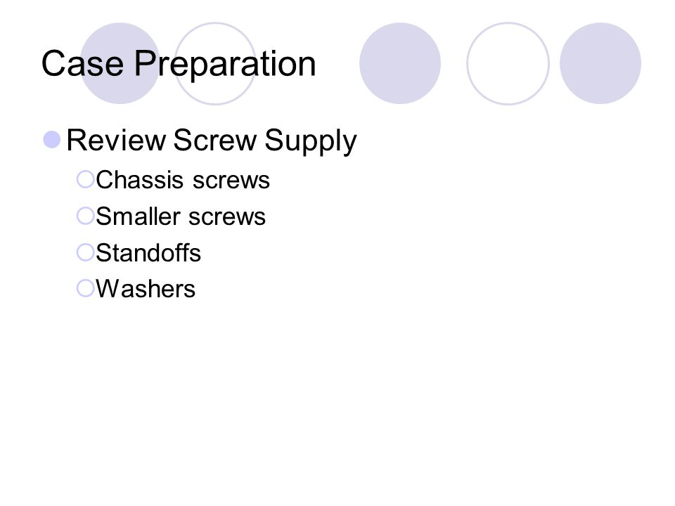 Case Preparation Review Screw Supply  Chassis screws  Smaller screws  Standoffs  Washers