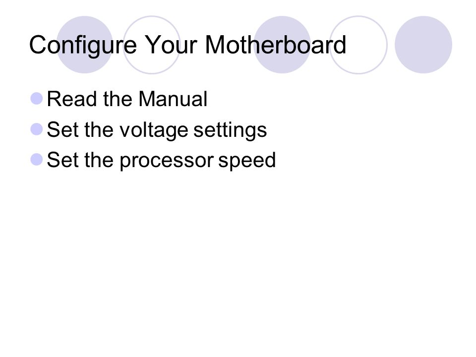 Configure Your Motherboard Read the Manual Set the voltage settings Set the processor speed