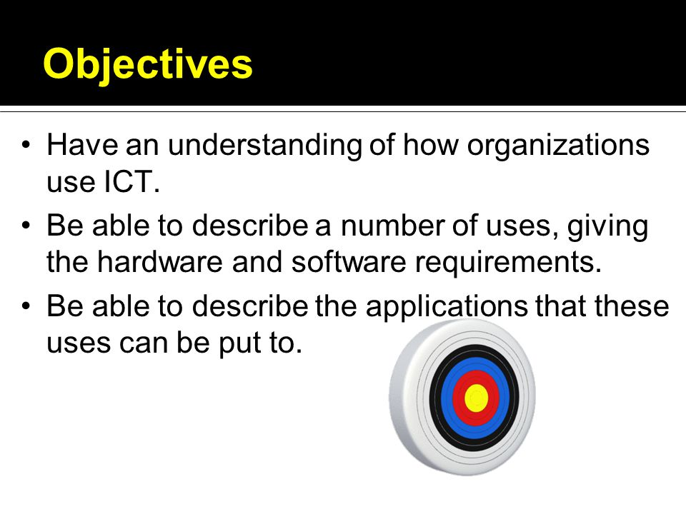 Objectives Have an understanding of how organizations use ICT.
