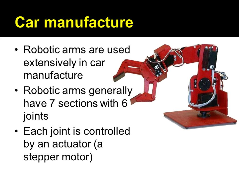 Robotic arms are used extensively in car manufacture Robotic arms generally have 7 sections with 6 joints Each joint is controlled by an actuator (a stepper motor)