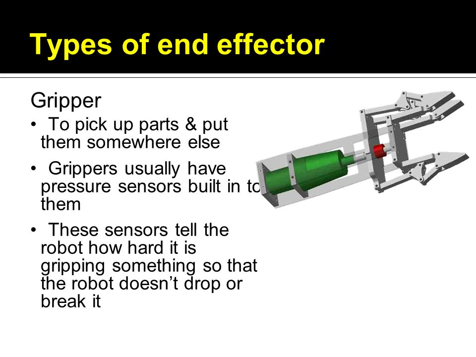 Types of end effector Gripper To pick up parts & put them somewhere else Grippers usually have pressure sensors built in to them These sensors tell the robot how hard it is gripping something so that the robot doesn't drop or break it