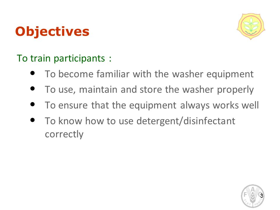 Objectives To train participants : To become familiar with the washer equipment To use, maintain and store the washer properly To ensure that the equipment always works well To know how to use detergent/disinfectant correctly 3