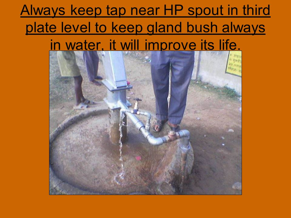 Always keep tap near HP spout in third plate level to keep gland bush always in water, it will improve its life.