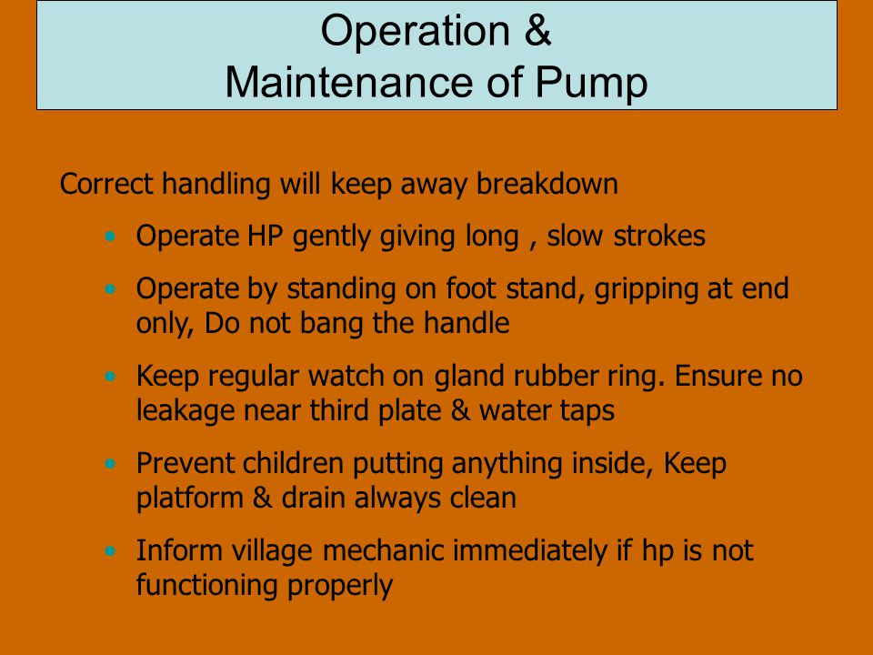 Operation & Maintenance of Pump Correct handling will keep away breakdown Operate HP gently giving long, slow strokes Operate by standing on foot stand, gripping at end only, Do not bang the handle Keep regular watch on gland rubber ring.