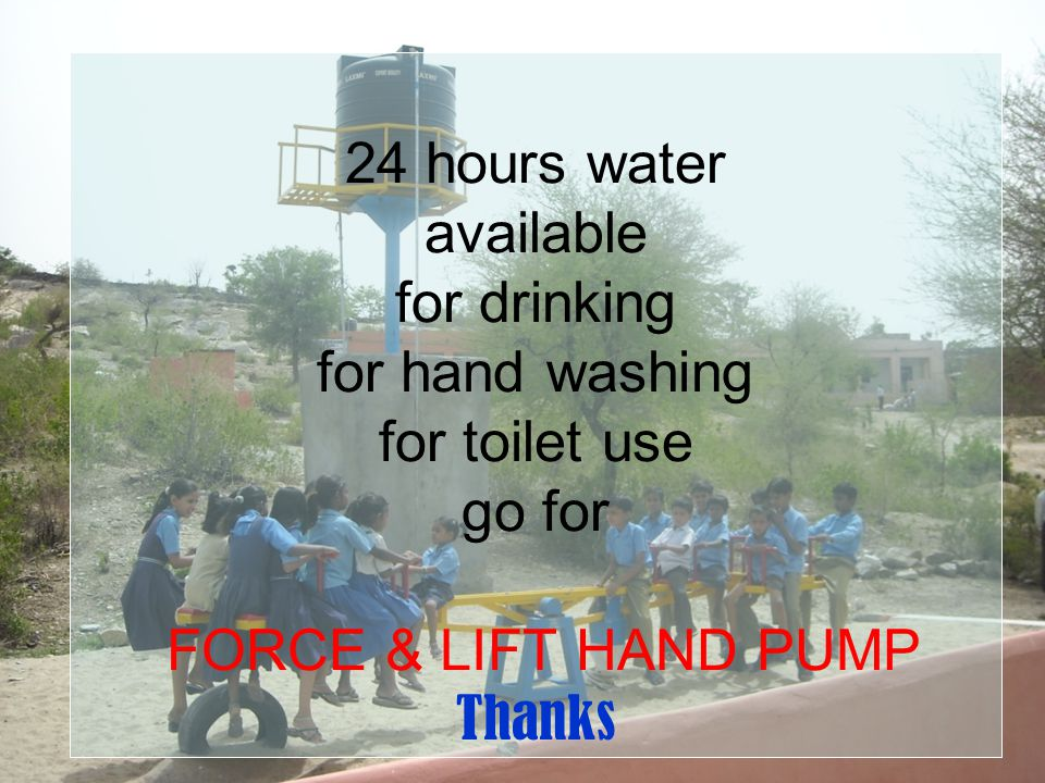 24 hours water available for drinking for hand washing for toilet use go for FORCE & LIFT HAND PUMP Thanks