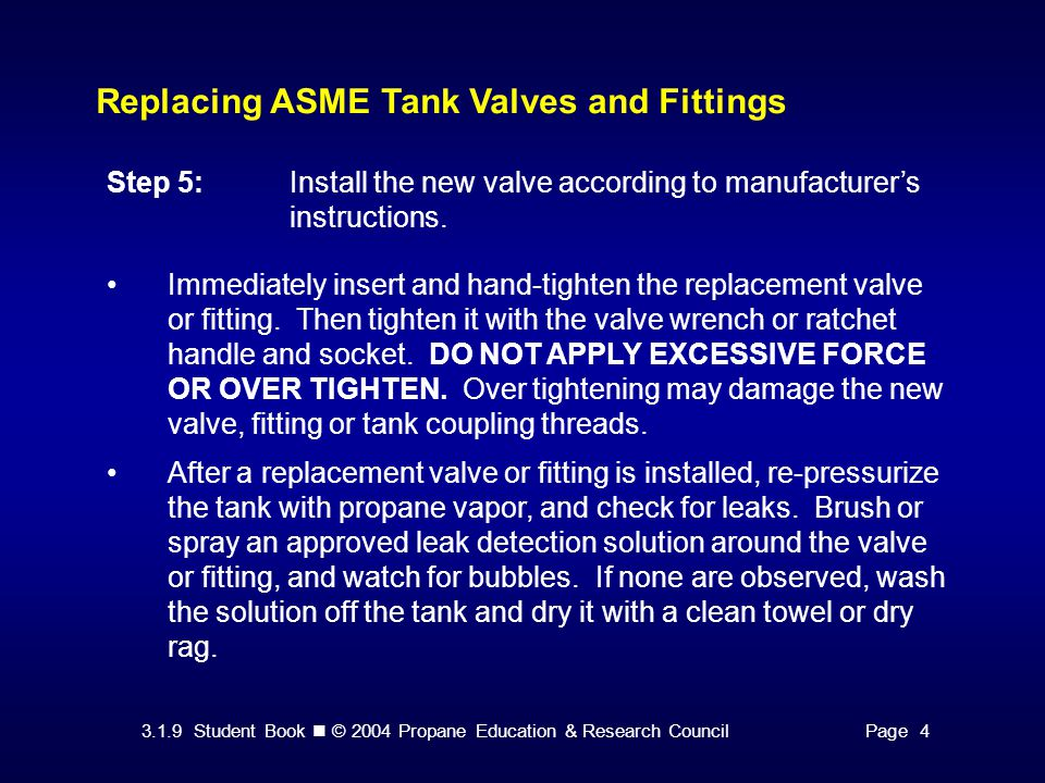3.1.9 Student Book © 2004 Propane Education & Research CouncilPage 4 Replacing ASME Tank Valves and Fittings Step 5:Install the new valve according to manufacturer's instructions.