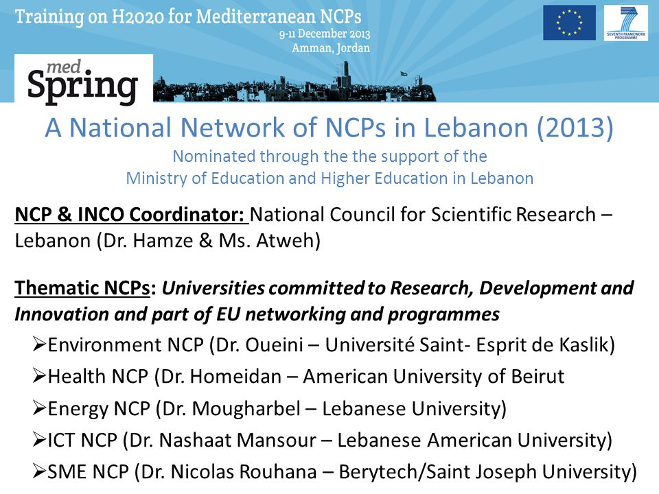 A National Network of NCPs in Lebanon (2013) Nominated through the the support of the Ministry of Education and Higher Education in Lebanon NCP & INCO Coordinator: National Council for Scientific Research – Lebanon (Dr.
