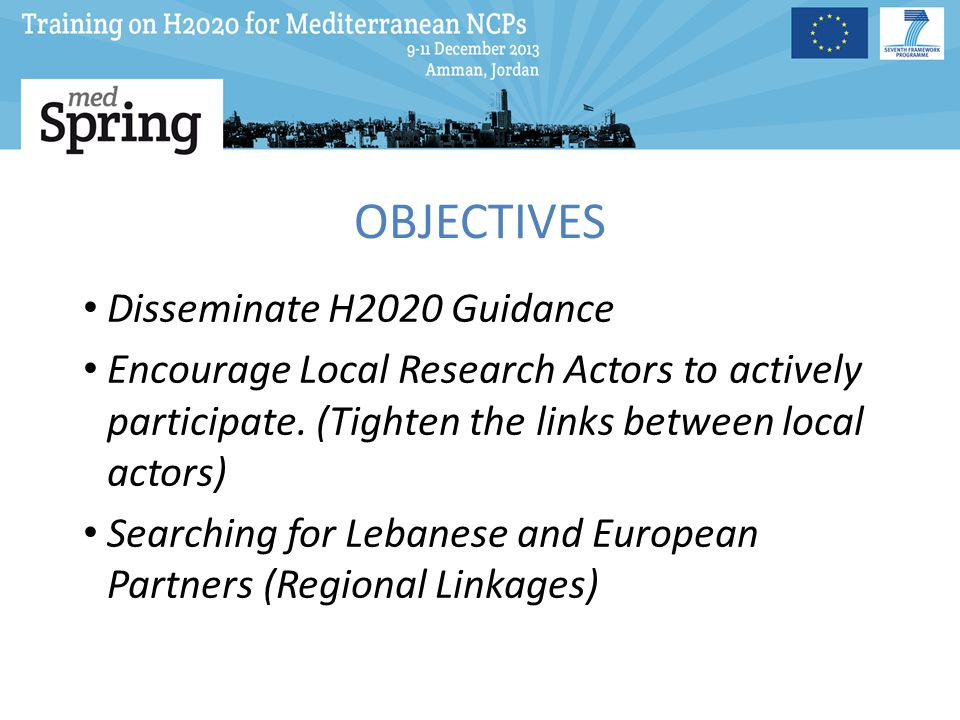 OBJECTIVES Disseminate H2020 Guidance Encourage Local Research Actors to actively participate.