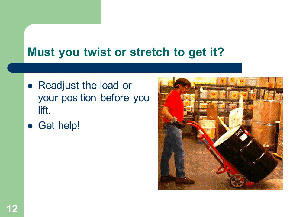 12 Must you twist or stretch to get it. Readjust the load or your position before you lift.