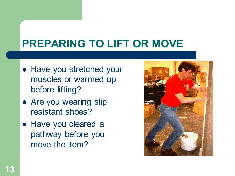 13 PREPARING TO LIFT OR MOVE Have you stretched your muscles or warmed up before lifting.