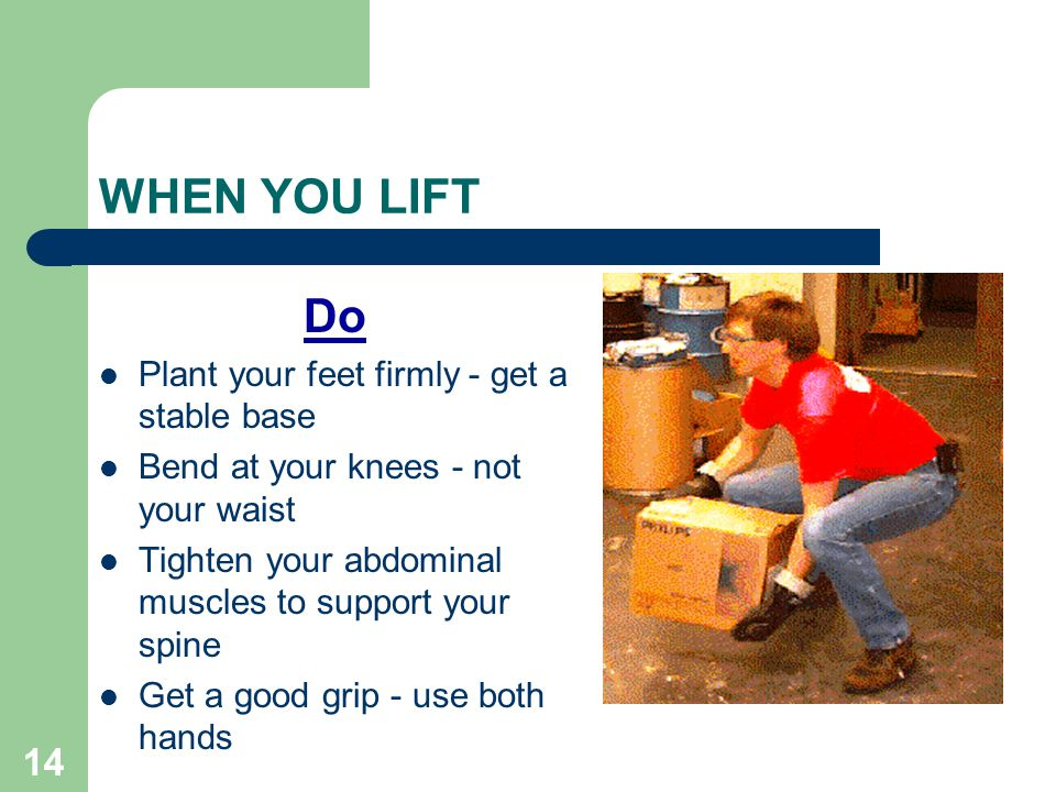 14 WHEN YOU LIFT Do Plant your feet firmly - get a stable base Bend at your knees - not your waist Tighten your abdominal muscles to support your spine Get a good grip - use both hands