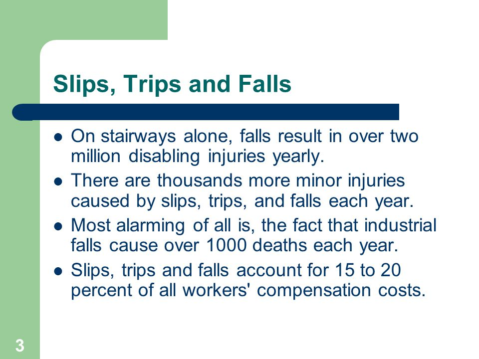 3 Slips, Trips and Falls On stairways alone, falls result in over two million disabling injuries yearly.