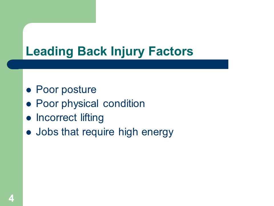 4 Leading Back Injury Factors Poor posture Poor physical condition Incorrect lifting Jobs that require high energy