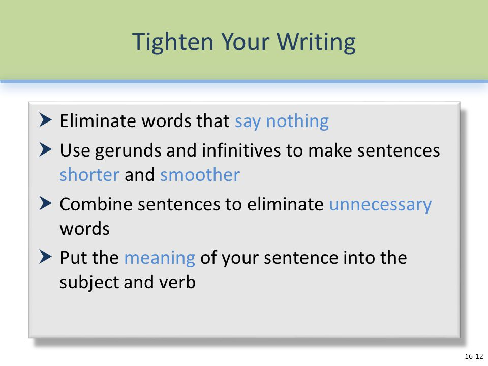 Tighten Your Writing  Eliminate words that say nothing  Use gerunds and infinitives to make sentences shorter and smoother  Combine sentences to eliminate unnecessary words  Put the meaning of your sentence into the subject and verb 16-12