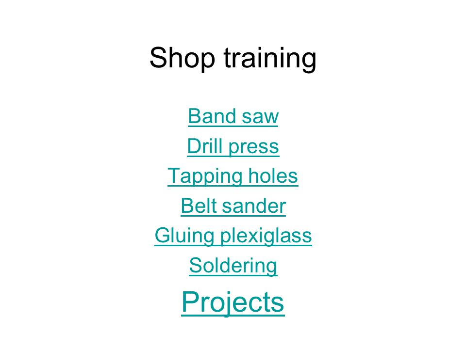 Shop training Band saw Drill press Tapping holes Belt sander Gluing plexiglass Soldering Projects
