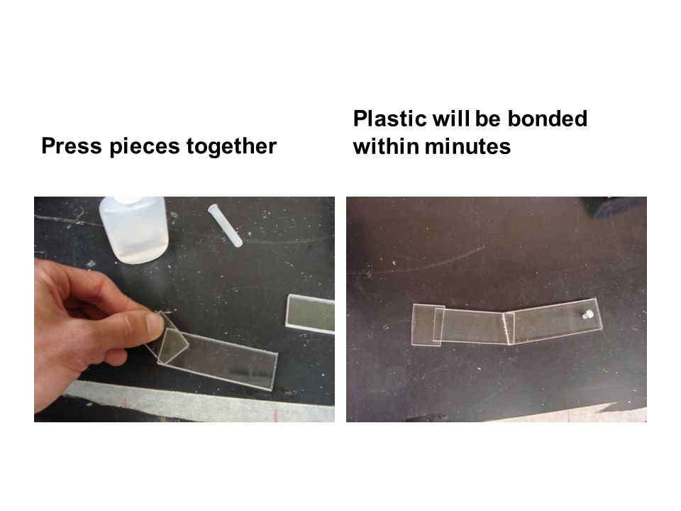 Press pieces together Plastic will be bonded within minutes