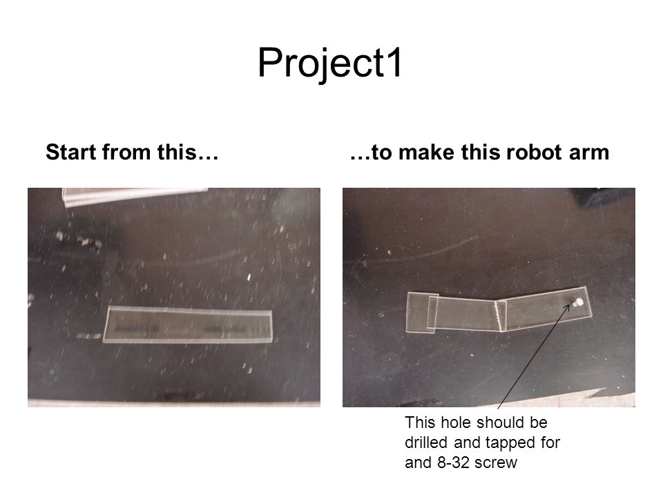 Project1 …to make this robot armStart from this… This hole should be drilled and tapped for and 8-32 screw