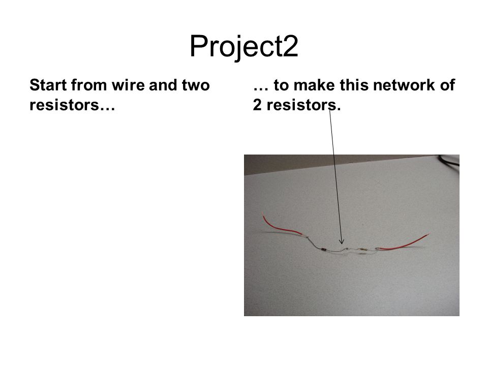 Project2 Start from wire and two resistors… … to make this network of 2 resistors.