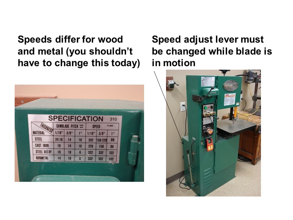 Speeds differ for wood and metal (you shouldn't have to change this today) Speed adjust lever must be changed while blade is in motion