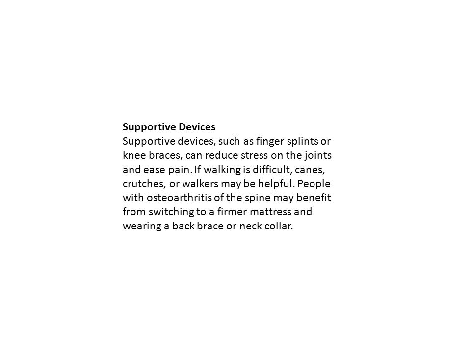 Supportive Devices Supportive devices, such as finger splints or knee braces, can reduce stress on the joints and ease pain.