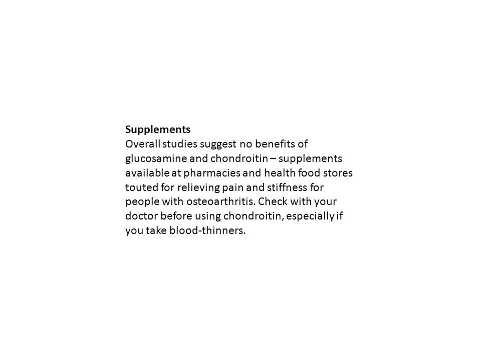 Supplements Overall studies suggest no benefits of glucosamine and chondroitin – supplements available at pharmacies and health food stores touted for relieving pain and stiffness for people with osteoarthritis.