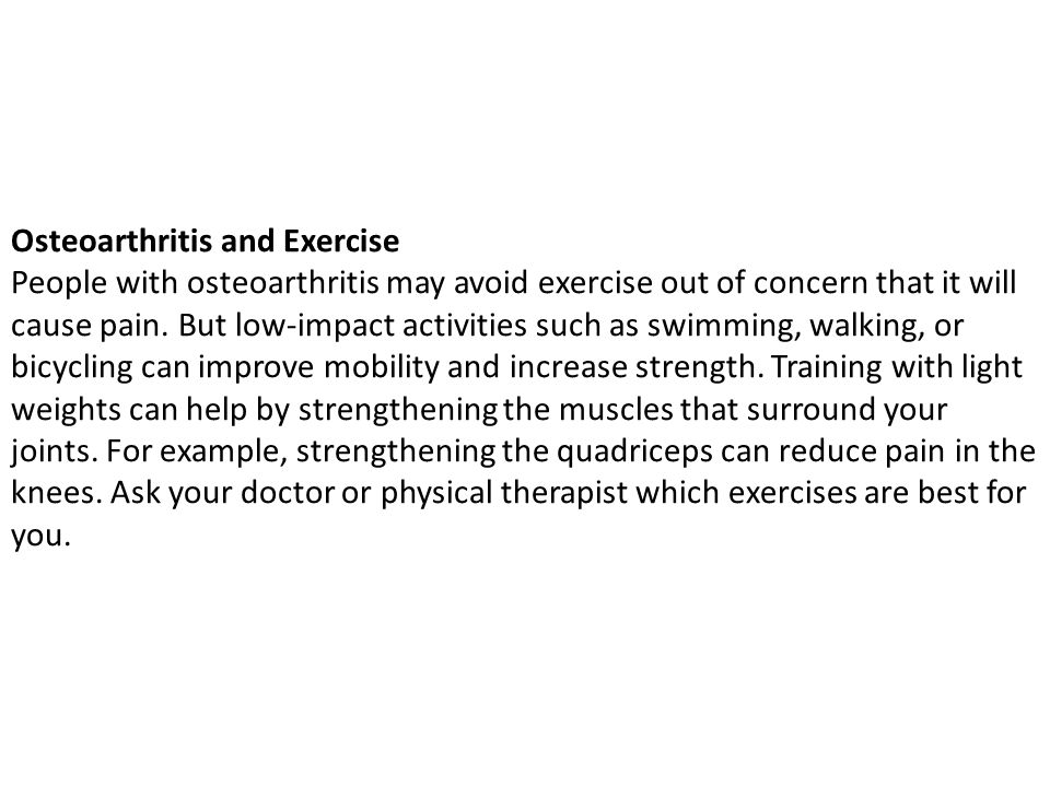 Osteoarthritis and Exercise People with osteoarthritis may avoid exercise out of concern that it will cause pain.