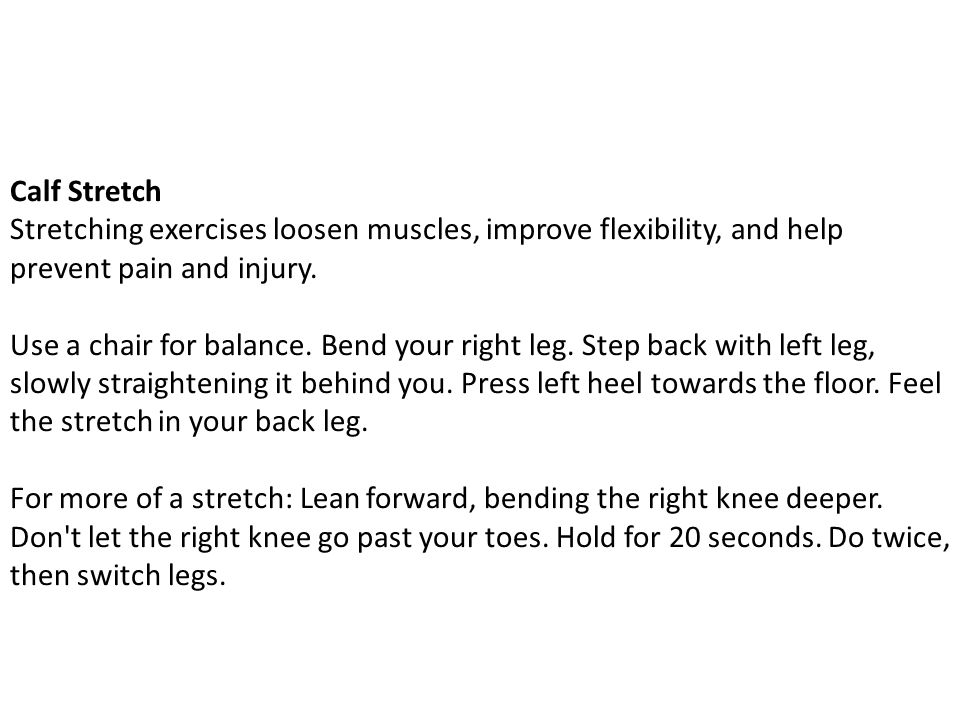 Calf Stretch Stretching exercises loosen muscles, improve flexibility, and help prevent pain and injury.