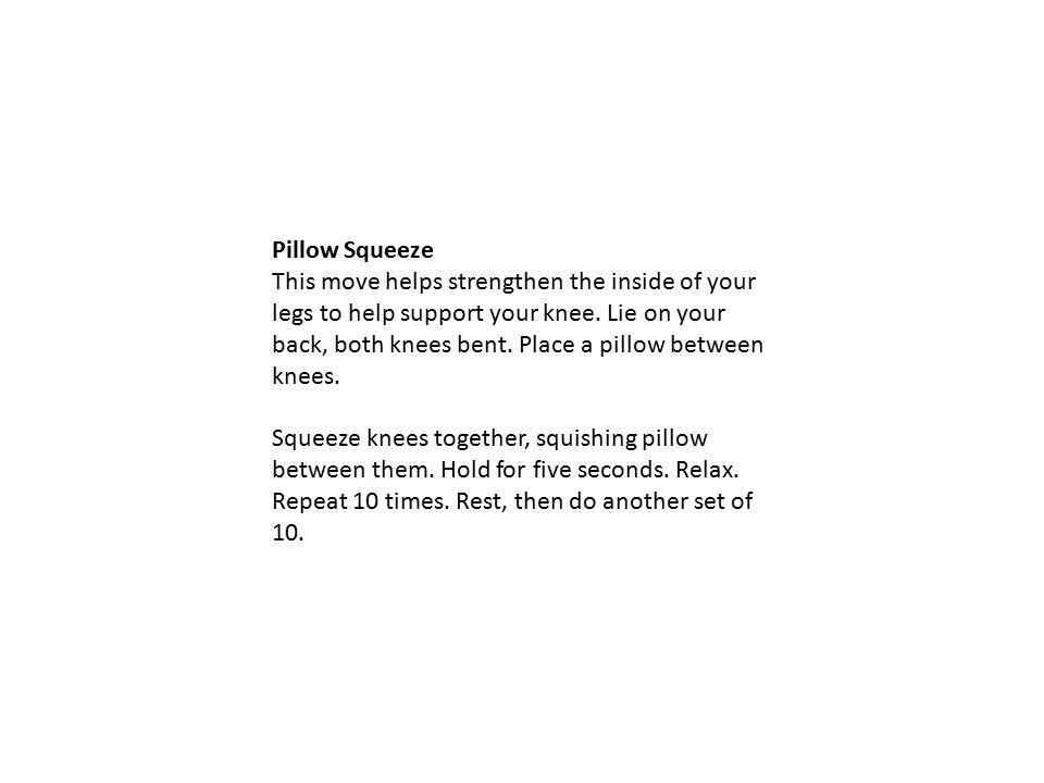 Pillow Squeeze This move helps strengthen the inside of your legs to help support your knee.