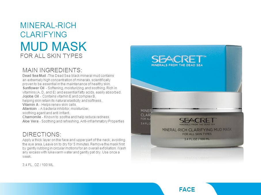 MINERAL-RICH CLARIFYING MUD MASK FACE FOR ALL SKIN TYPES MAIN INGREDIENTS: Dead Sea Mud -The Dead Sea black mineral mud contains an extremely high concentration of minerals, scientifically proven to be essential in the maintenance of healthy skin.