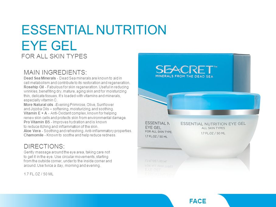 ESSENTIAL NUTRITION EYE GEL FACE FOR ALL SKIN TYPES MAIN INGREDIENTS: Dead Sea Minerals - Dead Sea minerals are known to aid in cell metabolism and contribute to its restoration and regeneration.