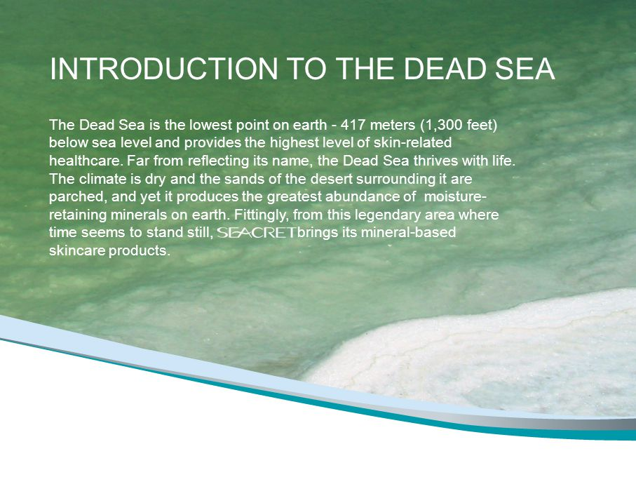 INTRODUCTION TO THE DEAD SEA The Dead Sea is the lowest point on earth meters (1,300 feet) below sea level and provides the highest level of skin-related healthcare.