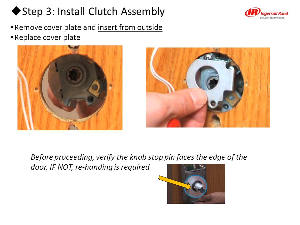  Step 3: Install Clutch Assembly Remove cover plate and insert from outside Replace cover plate Before proceeding, verify the knob stop pin faces the edge of the door, IF NOT, re-handing is required