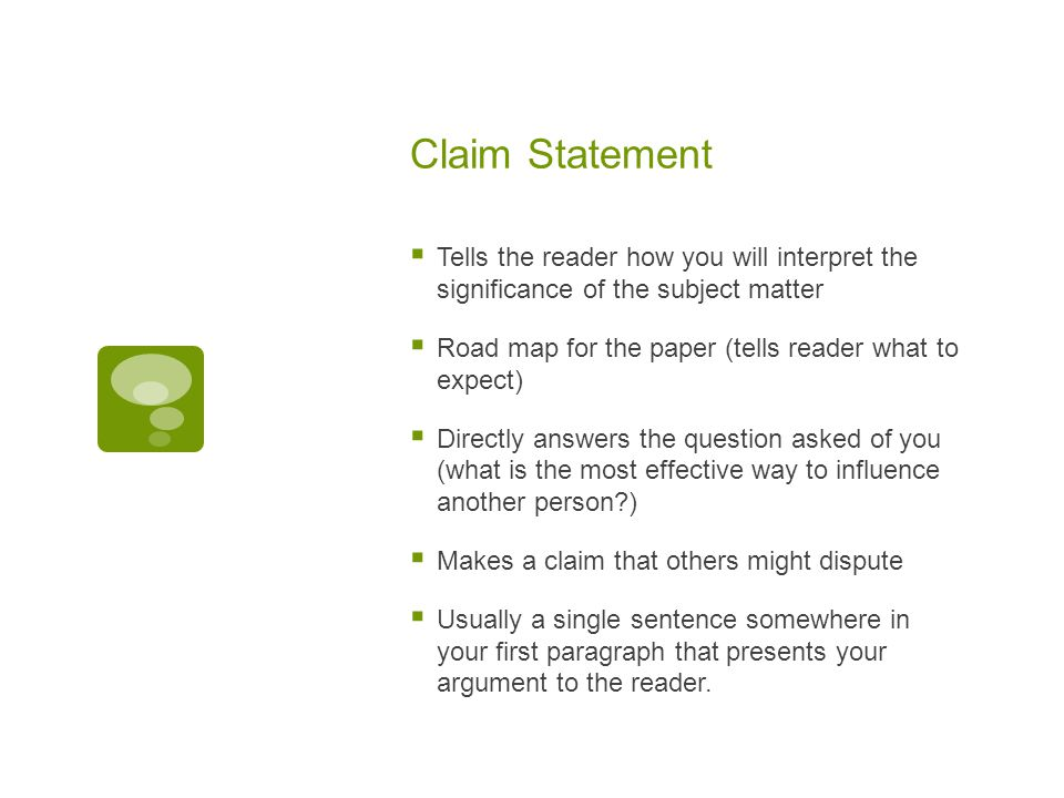 Claim Statement  Tells the reader how you will interpret the significance of the subject matter  Road map for the paper (tells reader what to expect)  Directly answers the question asked of you (what is the most effective way to influence another person )  Makes a claim that others might dispute  Usually a single sentence somewhere in your first paragraph that presents your argument to the reader.