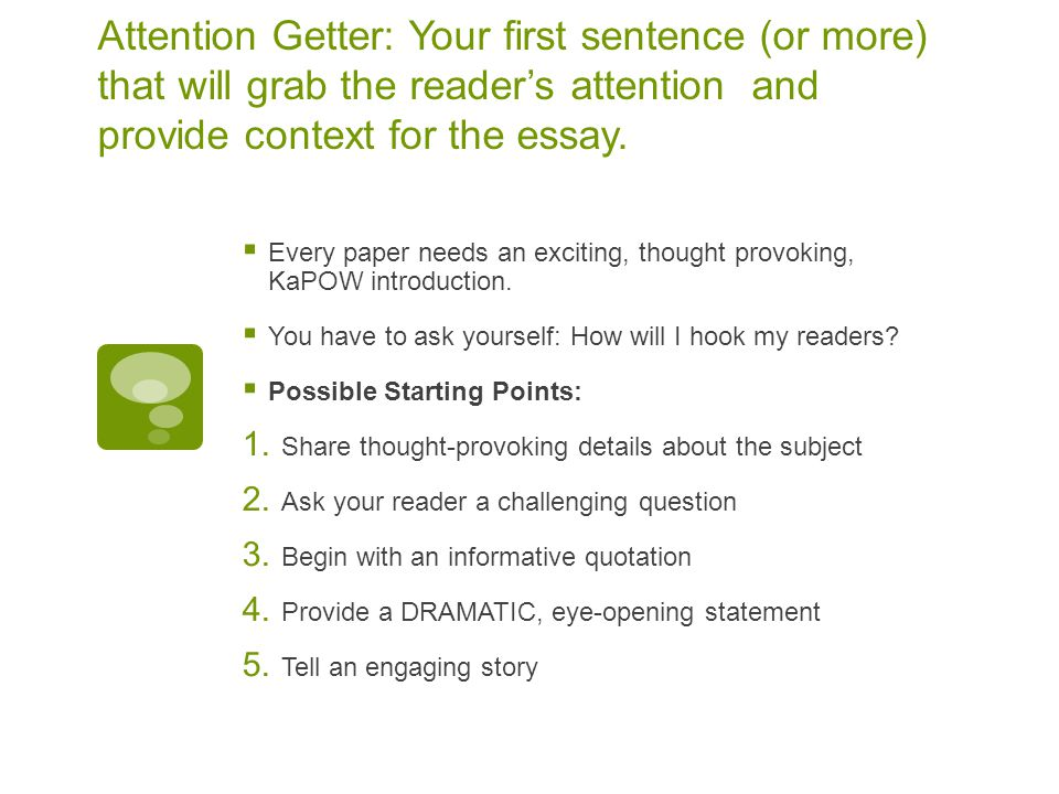 Attention Getter: Your first sentence (or more) that will grab the reader's attention and provide context for the essay.