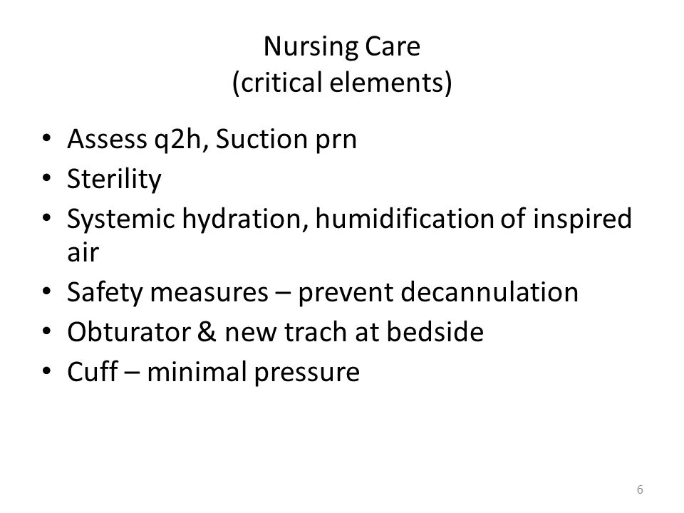 Nursing Care (critical elements) Assess q2h, Suction prn Sterility Systemic hydration, humidification of inspired air Safety measures – prevent decannulation Obturator & new trach at bedside Cuff – minimal pressure 6