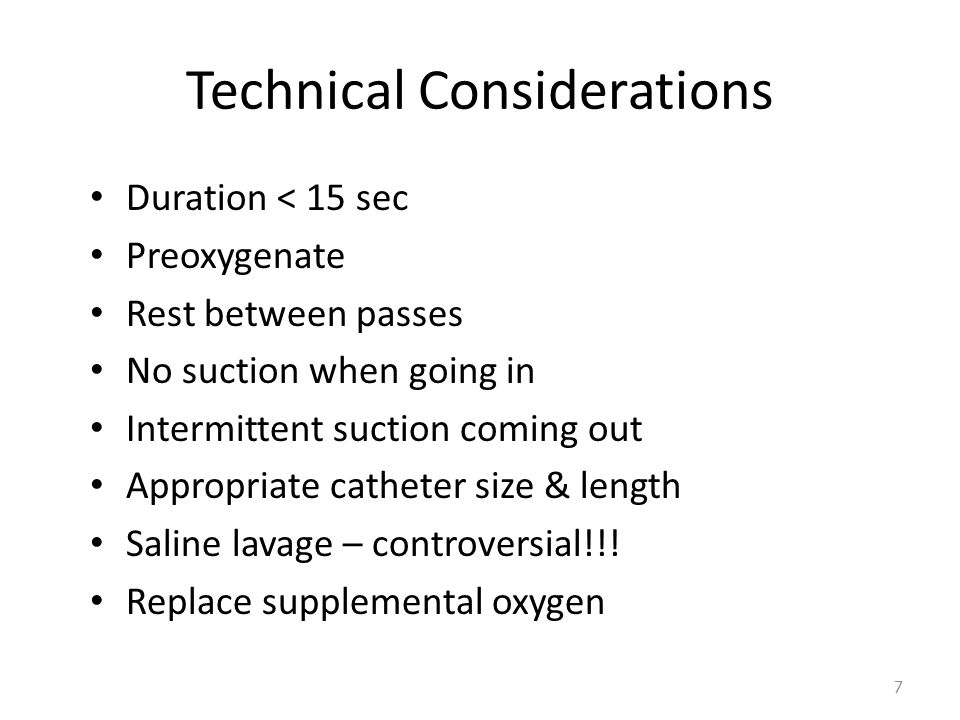 Technical Considerations Duration < 15 sec Preoxygenate Rest between passes No suction when going in Intermittent suction coming out Appropriate catheter size & length Saline lavage – controversial!!.