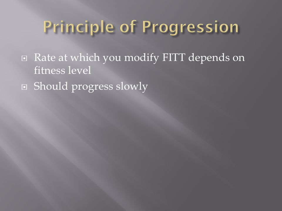  Rate at which you modify FITT depends on fitness level  Should progress slowly