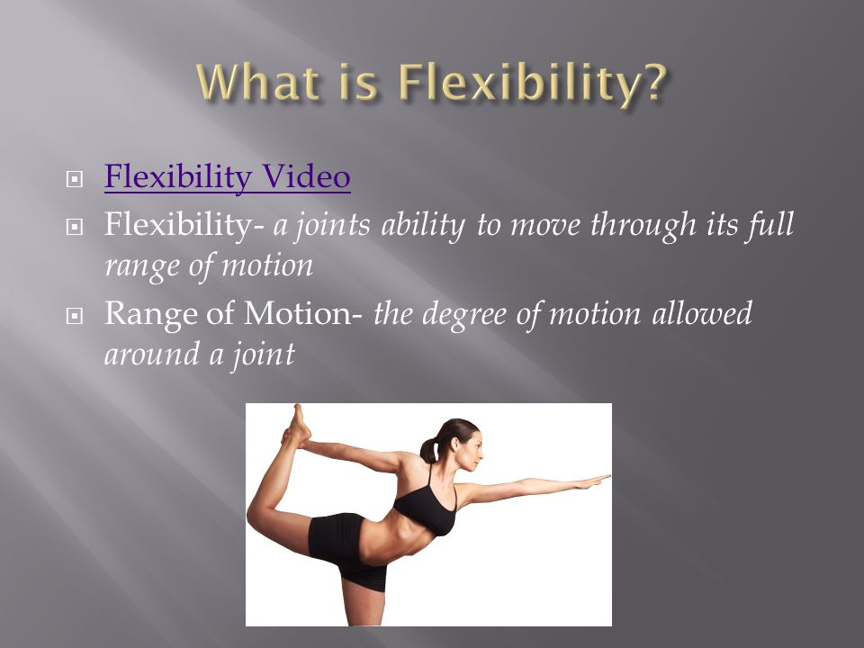 Flexibility Video Flexibility Video  Flexibility- a joints ability to move through its full range of motion  Range of Motion- the degree of motion allowed around a joint