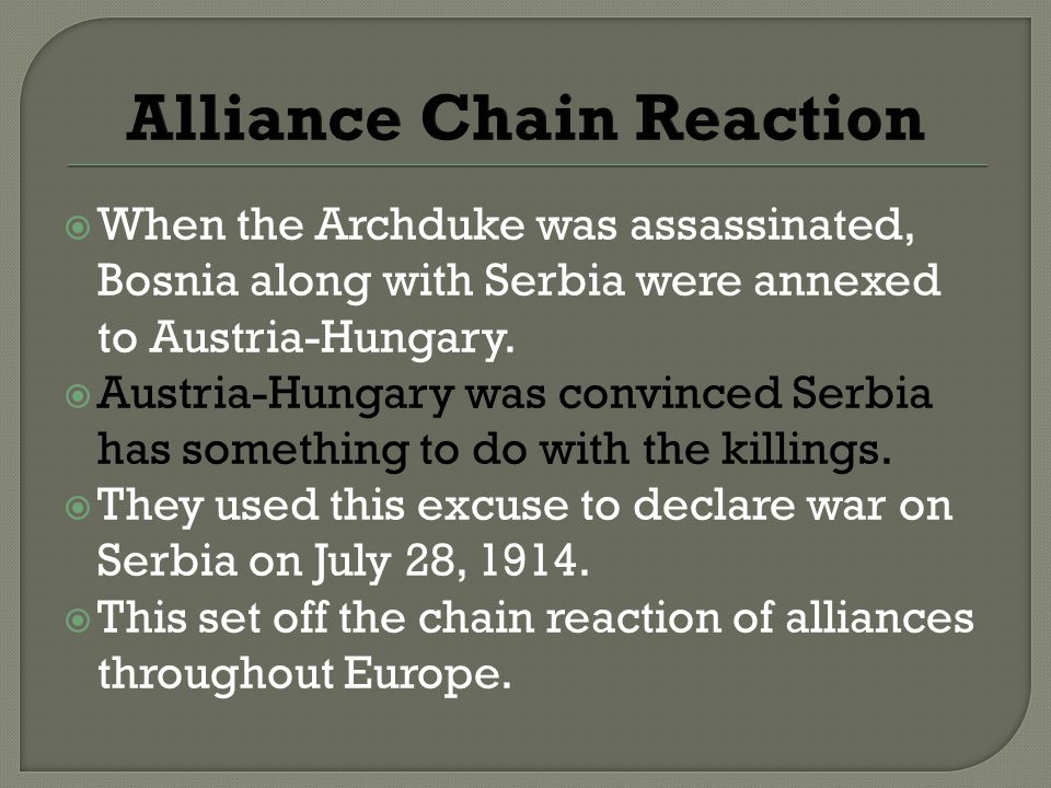 Alliance Chain Reaction  When the Archduke was assassinated, Bosnia along with Serbia were annexed to Austria-Hungary.