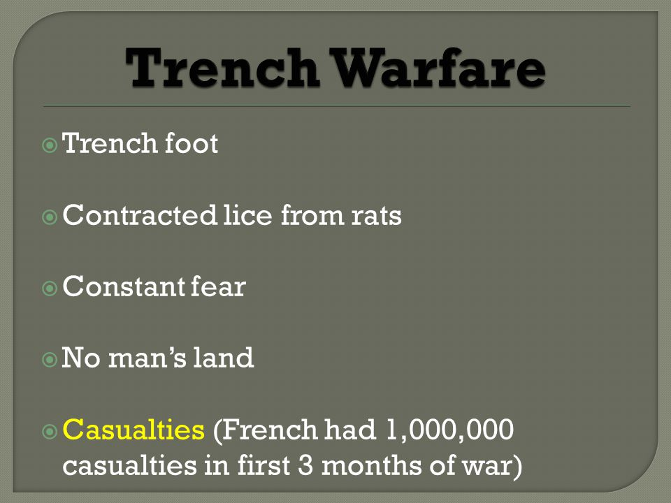  Trench foot  Contracted lice from rats  Constant fear  No man's land  Casualties (French had 1,000,000 casualties in first 3 months of war)