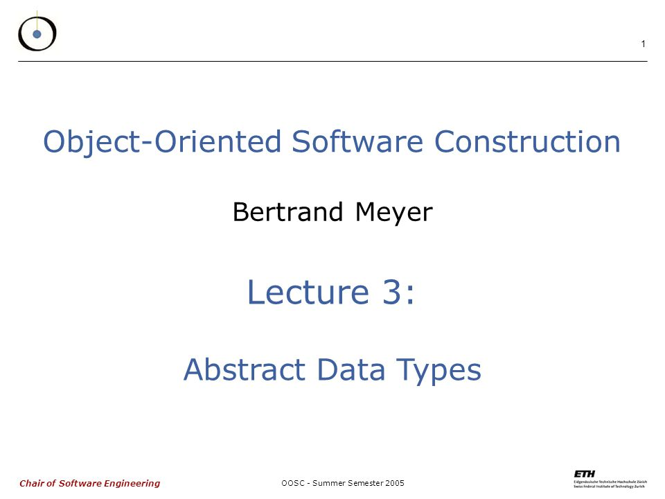 Chair of Software Engineering OOSC - Summer Semester Object-Oriented Software Construction Bertrand Meyer Lecture 3: Abstract Data Types