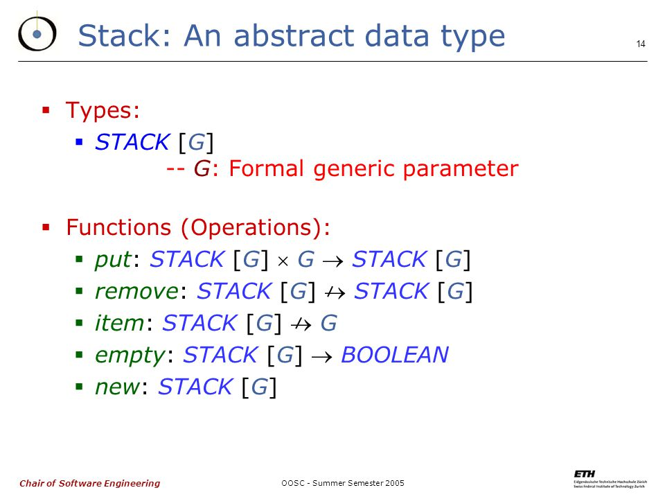 Chair of Software Engineering OOSC - Summer Semester Stack: An abstract data type  Types:  STACK [G] -- G: Formal generic parameter  Functions (Operations):  put: STACK [G]  G  STACK [G]  remove: STACK [G]  STACK [G]  item: STACK [G]  G  empty: STACK [G]  BOOLEAN  new: STACK [G]
