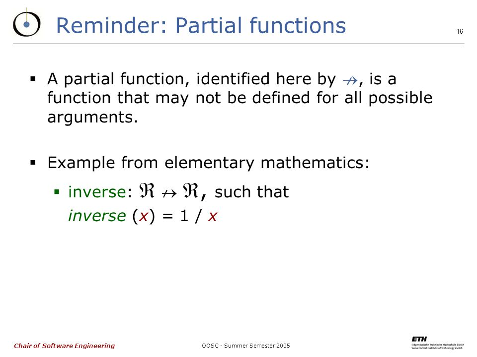 Chair of Software Engineering OOSC - Summer Semester Reminder: Partial functions  A partial function, identified here by , is a function that may not be defined for all possible arguments.