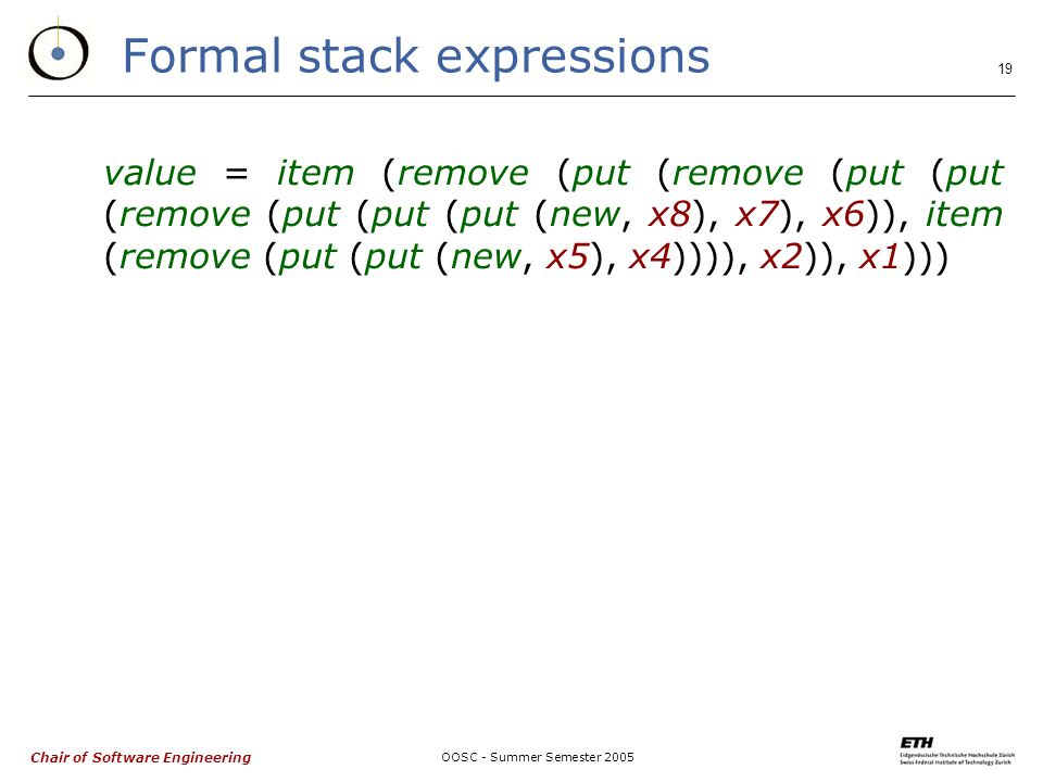 Chair of Software Engineering OOSC - Summer Semester Formal stack expressions value = item (remove (put (remove (put (put (remove (put (put (put (new, x8), x7), x6)), item (remove (put (put (new, x5), x4)))), x2)), x1)))