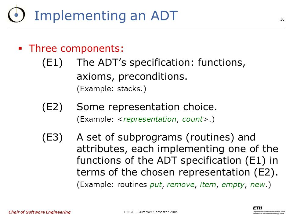 Chair of Software Engineering OOSC - Summer Semester Implementing an ADT  Three components: (E1)The ADT's specification: functions, axioms, preconditions.