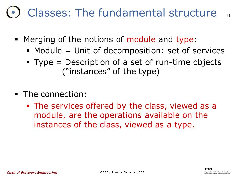 Chair of Software Engineering OOSC - Summer Semester Classes: The fundamental structure  Merging of the notions of module and type:  Module = Unit of decomposition: set of services  Type = Description of a set of run-time objects ( instances of the type)  The connection:  The services offered by the class, viewed as a module, are the operations available on the instances of the class, viewed as a type.