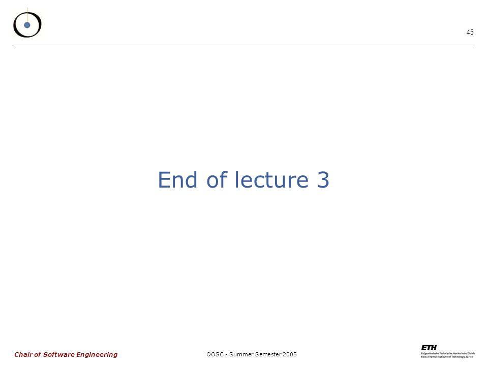 Chair of Software Engineering OOSC - Summer Semester End of lecture 3